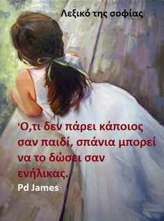 Ό,τι δεν πάρει κάποιος σαν παιδί,σπάνια μπορεί να το δώσει σαν ενήλικας. ~ Pd James
