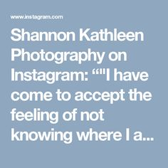 """Shannon Kathleen Photography on Instagram: """"""""I have come to accept the feeling of not knowing where I am going. And I have trained myself to love it. Because it is only when we are…"""""""