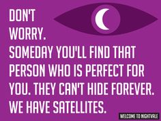 Don't worry. Someday you'll find that person who is perfect for you. They can't hide forever. We have satellites.