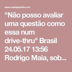 """""""Não posso avaliar uma questão como essa num drive-thru""""  Brasil 24.05.17 13:56 Rodrigo Maia, sobre os pedidos de impeachment de Michel Temer: """"Não posso avaliar uma questão tão grave como essa num drive-thru. Não é assim. Quanto tempo se discutiu aqui o governo Dilma? As coisas não são desse jeito. Temos que ter paciência. Estão dizendo que eu engavetei: não tomei decisão! E não é uma decisão que se tome da noite para o dia. O presidente da Câmara não será instrumento para a…"""