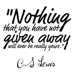 C.S. Lewis ... Nothing that you have not given away...