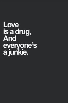 """YES. I love this, but just because you're a junkie doesn't mean you should settle to the """"drugs"""" that only bring you down in life. Love should be something that brings you up in a positive way. Be a junkie for true love, friendships, life adventures, family, and relationships. Let yourself love the good and true in life"""