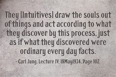 They [Intuitives] draw the souls out of things and act according to what they discover by this process, just as if what they discovered were ordinary every day facts. ~Carl Jung, Lecture IV, 18May1934, Page 102.