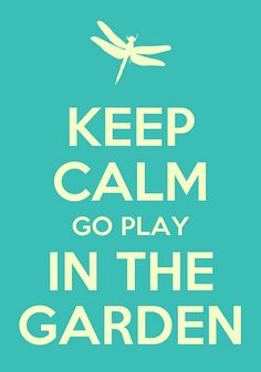 Keep Calm and Go Play in the Garden! I made this with an iPad app.  http://appid.co/424608294