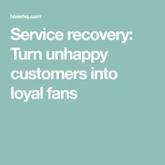 Service recovery: Turn unhappy customers into loyal fans