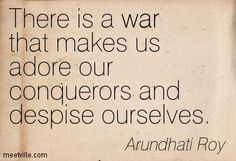 """There is a war that makes us adore our conquerors and despise ourselves."" ~Suzanna Arundhati Roy"
