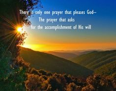 The principle of God's work is that even though God decides on a matter and He wants to accomplish something, He won't do it immediately; He wants man to agree with Him and cooperate with Him by prayer, and then He will accomplish what He desires. [Image: There's only one prayer that pleases God - the prayer that asks for the accomplishment of His will. Watchman Nee, via www.agodman.com]