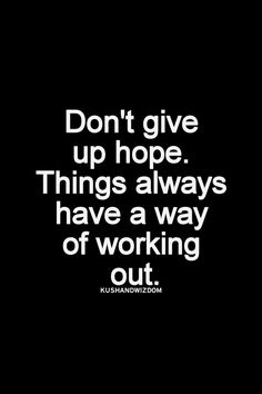 If you are facing a bad day, and you think all is terrible, don't lose your joy, don't give up hope. Things always have a way of working out.