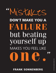 """Mistakes don't make you a failure but beating yourself up makes you feel like one."" ~ Frank Sonnenberg I www.FrankSonnenbergOnline.com"