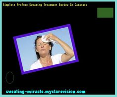 Simplest Profuse Sweating Treatment Review In Cataract 113504 - Your Body to Stop Excessive Sweating In 48 Hours - Guaranteed!