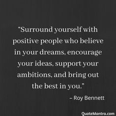 """Surround yourself with positive people who believe in your dreams, encourage your ideas, support your ambitions, and bring out the best in you. My Dreams Quotes, Dream Quotes, Quotes To Live By, Change Quotes, Believe In Yourself Quotes, Believe Quotes, Positive People Quotes, Mindfulness Quotes, Meditation Quotes"