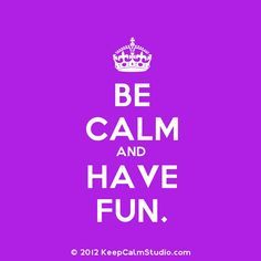 Be calm and have fun