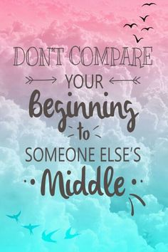 """don't compare your beginning to someone else's middle."" {jon acuff}"