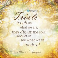 Trials teach us what we are; they dig up the soil, and let us see what we're made of. - Charles H. Spurgeon