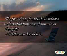 """The function of music is to release us from the tyranny of conscious thought."" -Sir Thomas Beecham"