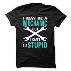 I May Be A MECHANIC But I Cant Fix STUPID - #womens #geek t shirts. MORE INFO => https://www.sunfrog.com/Geek-Tech/I-May-Be-A-MECHANIC-But-I-Cant-Fix-STUPID-29529683-Guys.html?id=60505