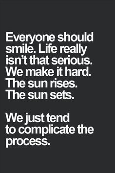 We tend to complicate life, but it's not