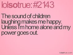 The sound of children laughing makes me happy. Unless I'm home alone and my power goes out