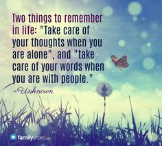 Two things to remember in life: Take care of your thoughts when you are alone, and take care of your words when you are with people. -Unknown