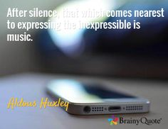 After silence, that which comes nearest to expressing the inexpressible is music. / Aldous Huxley