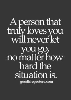 A person that truly loves you will never let you go, no matter how hard this situation is