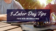 Labor Day may be the unsung hero of work holidays, but it will still work hard in your B2B marketing mix if you capture its momentum. 3 tips to get started.