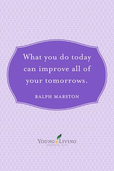 "Young Living Essential Oils | ""What you do today can improve all of your tomorrow."" Ralph Marston 