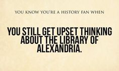 """""""You know you're a history fan when you still get upset thinking about the Library of Alexandria."""""""