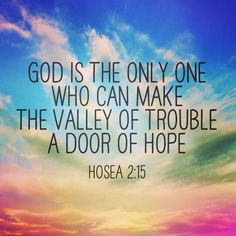 Hosea 2:15 - There I will give her her vineyards and make the Valley of Achor [troubling] to be for her a door of hope and expectation.