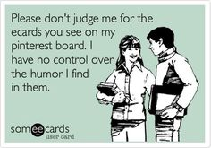 Please don't judge me for the ecards you see on my Pinterest boards. I have no control over the humor I find in them.