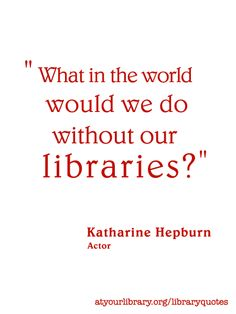 What in the world would we do without our libraries? Katharine Hepburn