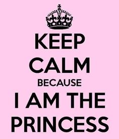keep calm because I am princess!! xxx