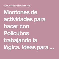 Montones de actividades para hacer con Policubos trabajando la lógica. Ideas para trabajar clasificaciones, secuencias y sucesiones.
