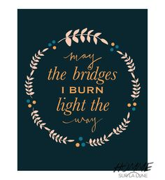 May the Bridges I Burn Light The Way printable
