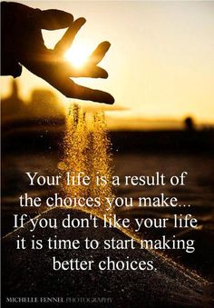 Your life is a result of the choices you make... If you don't like your life it is time to start making better choices.