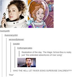 Ms. Frizzle is River Song! - Imgur  it is just a dubbed down version of doctor who and the children are like The Doctor's past companions the bus is the TARDIS and frizzle is river. There is just less scary death monsters oh and death and she is teaching them science