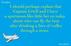 """""""I should perhaps explain that Captain Crieff and I have a sportsman—like little bet on today about who can fly the best after drinking a liter of vodka through a straw."""" —Douglas, Cabin Pressure, Abu Dhabi"""