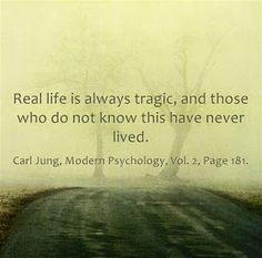Real life is always tragic, and those who do not know this have never lived. ~Carl Jung, Modern Psychology, Vol. 2, Page 181.