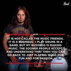 """It's not called the Music friends. It is a Business. I play drums in a band, but my business is making music. the sooner people accept and understand that then you can go back to just playing music for fun and for passion. Drummer Quotes, Kiss Members, Pearl Drums, Vintage Drums, Drum Lessons, How To Play Drums, Cloud Strife, Best Quotes, 3d Printing"