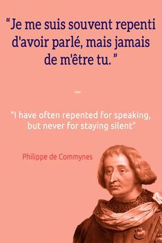 Je me suis souvent repenti d'avoir parlé, mais jamais de m'être tu. I have often repented for speaking, but never for staying silent. ― Philippe de Commynes Follow Talk in French on Pinterest for more #French #Quotes from famous icons.