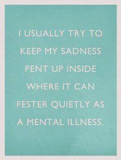 I usually try to keep my sadness pen up inside where in can fester quietly as a mental illness | Anonymous ART of Revolution