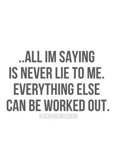 Exactly!! just tell, me I can work through the truth - Click image to find more quotes Pinterest pins