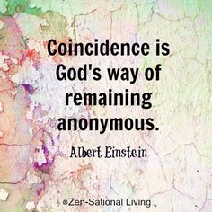 Coincidence is God's Way of remaining anonymous - Albert Einstein