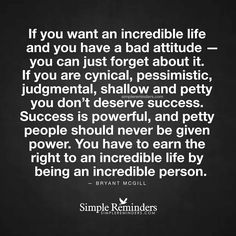 If you want an incredible life and you have a bad attitude - you can just forget about it. If you are cynical, pessimistic, judgmental, shallow and petty you don't deserve success. Success is powerful, and petty people should never be given power. You have to earn the right to an incredible life by being an incredible person.  ~ Bryant McGill