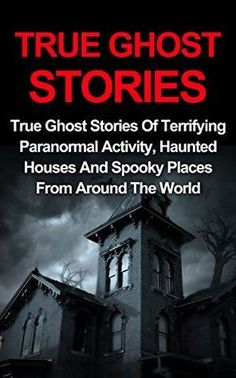 True Ghost Stories: True Ghost Stories Of Terrifying Paranormal ...