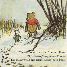 "wtf: "" What day is it?"" asked Pooh.... ""You know what the fuck I mean"" said Pooh."