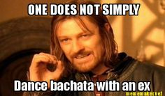 One does not SIMPLY dance bachata with an ex HA!