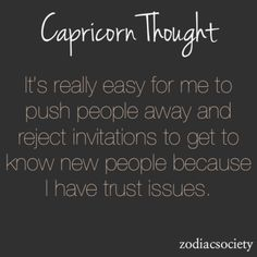 It's because people have proven they can't be trusted. Capricorns can see through all of the bullshit to see the truth, it's called being enlightened or awake. We see the real truths in people and in everything. A Capricorn only need to be messed over once to realize this to it's fullest.
