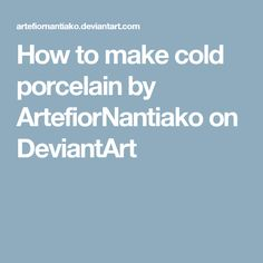 How to make cold porcelain by ArtefiorNantiako on DeviantArt