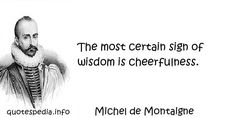 Michel de Montaigne - The most certain sign of wisdom is cheerfulness. Affirmation Quotes, Wisdom Quotes, Michel De Montaigne, Passion Quotes, Picture Quotes, Philosophy, Affirmations, Signs, Shop Signs